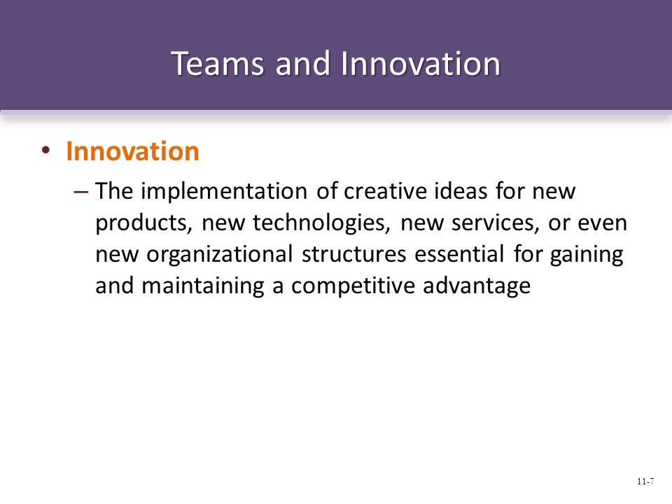 Teams and Innovation Innovation – The implementation of creative ideas for new products, new technologies, new services, or even new organizational st