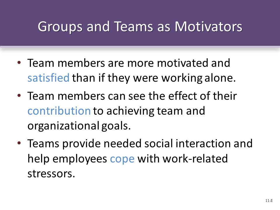 Groups and Teams as Motivators Team members are more motivated and satisfied than if they were working alone. Team members can see the effect of their