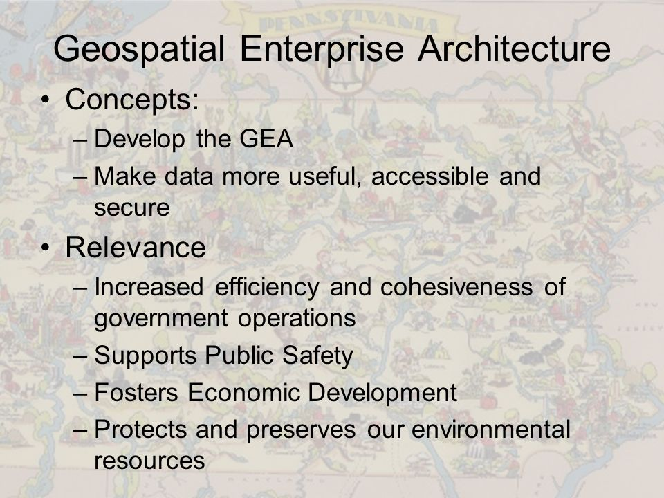 Geospatial Enterprise Architecture Concepts: –Develop the GEA –Make data more useful, accessible and secure Relevance –Increased efficiency and cohesiveness of government operations –Supports Public Safety –Fosters Economic Development –Protects and preserves our environmental resources