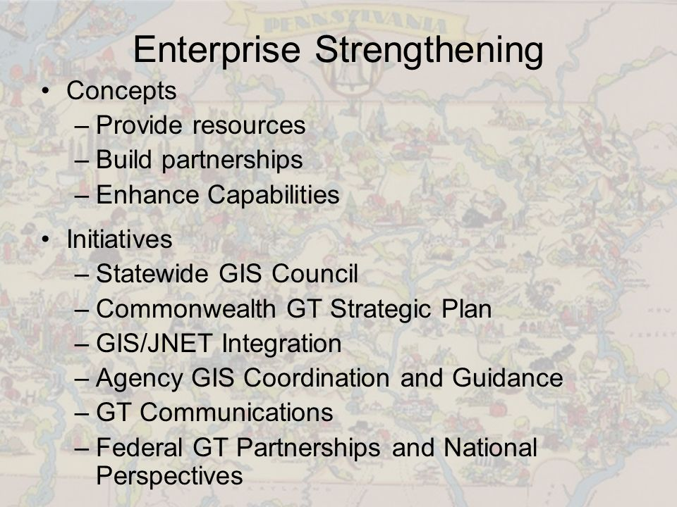 Enterprise Strengthening Concepts –Provide resources –Build partnerships –Enhance Capabilities Initiatives –Statewide GIS Council –Commonwealth GT Strategic Plan –GIS/JNET Integration –Agency GIS Coordination and Guidance –GT Communications –Federal GT Partnerships and National Perspectives