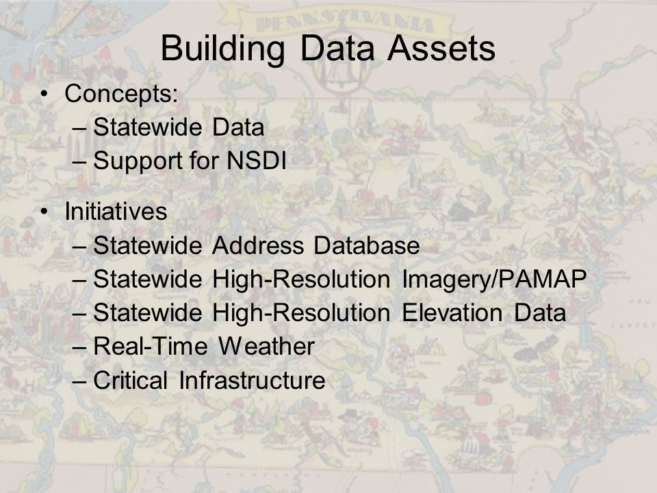 Building Data Assets Concepts: –Statewide Data –Support for NSDI Initiatives –Statewide Address Database –Statewide High-Resolution Imagery/PAMAP –Statewide High-Resolution Elevation Data –Real-Time Weather –Critical Infrastructure
