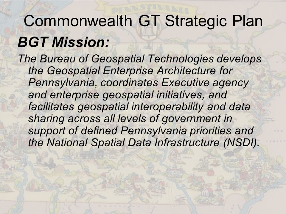Commonwealth GT Strategic Plan BGT Mission: The Bureau of Geospatial Technologies develops the Geospatial Enterprise Architecture for Pennsylvania, coordinates Executive agency and enterprise geospatial initiatives, and facilitates geospatial interoperability and data sharing across all levels of government in support of defined Pennsylvania priorities and the National Spatial Data Infrastructure (NSDI).
