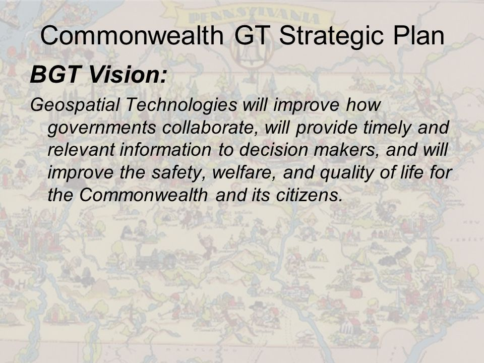 Commonwealth GT Strategic Plan BGT Vision: Geospatial Technologies will improve how governments collaborate, will provide timely and relevant information to decision makers, and will improve the safety, welfare, and quality of life for the Commonwealth and its citizens.