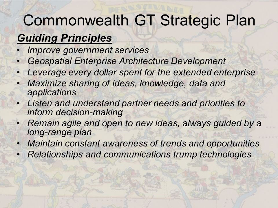 Commonwealth GT Strategic Plan Guiding Principles Improve government services Geospatial Enterprise Architecture Development Leverage every dollar spent for the extended enterprise Maximize sharing of ideas, knowledge, data and applications Listen and understand partner needs and priorities to inform decision-making Remain agile and open to new ideas, always guided by a long-range plan Maintain constant awareness of trends and opportunities Relationships and communications trump technologies