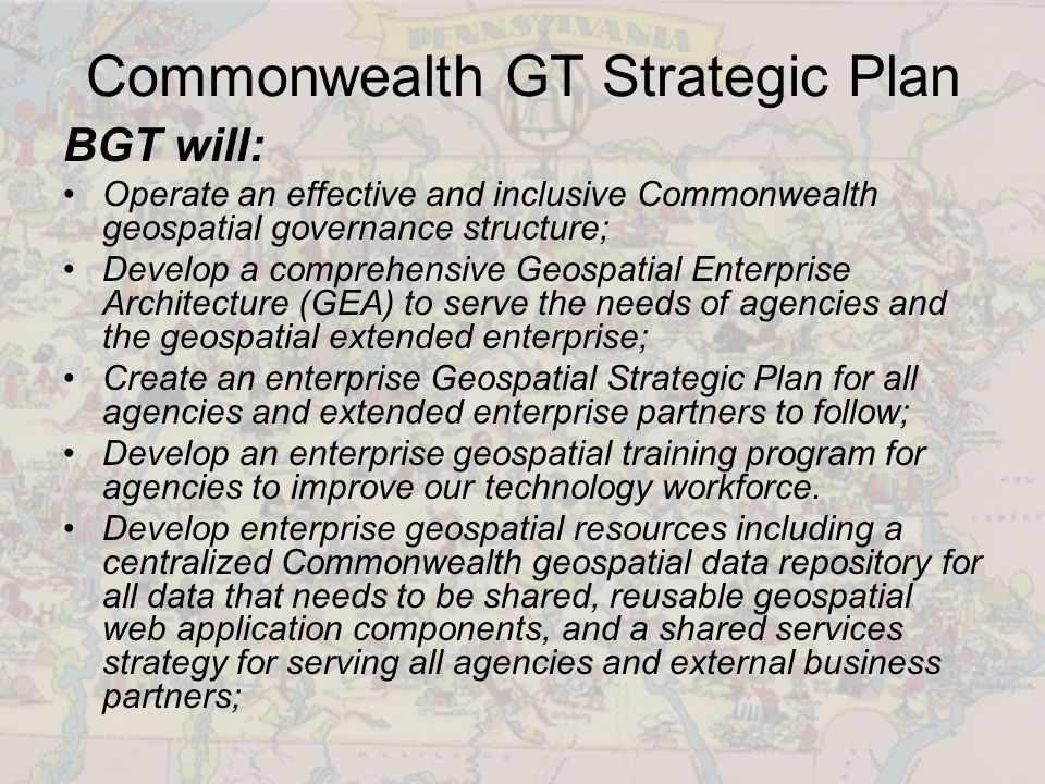 Commonwealth GT Strategic Plan BGT will: Operate an effective and inclusive Commonwealth geospatial governance structure; Develop a comprehensive Geospatial Enterprise Architecture (GEA) to serve the needs of agencies and the geospatial extended enterprise; Create an enterprise Geospatial Strategic Plan for all agencies and extended enterprise partners to follow; Develop an enterprise geospatial training program for agencies to improve our technology workforce.