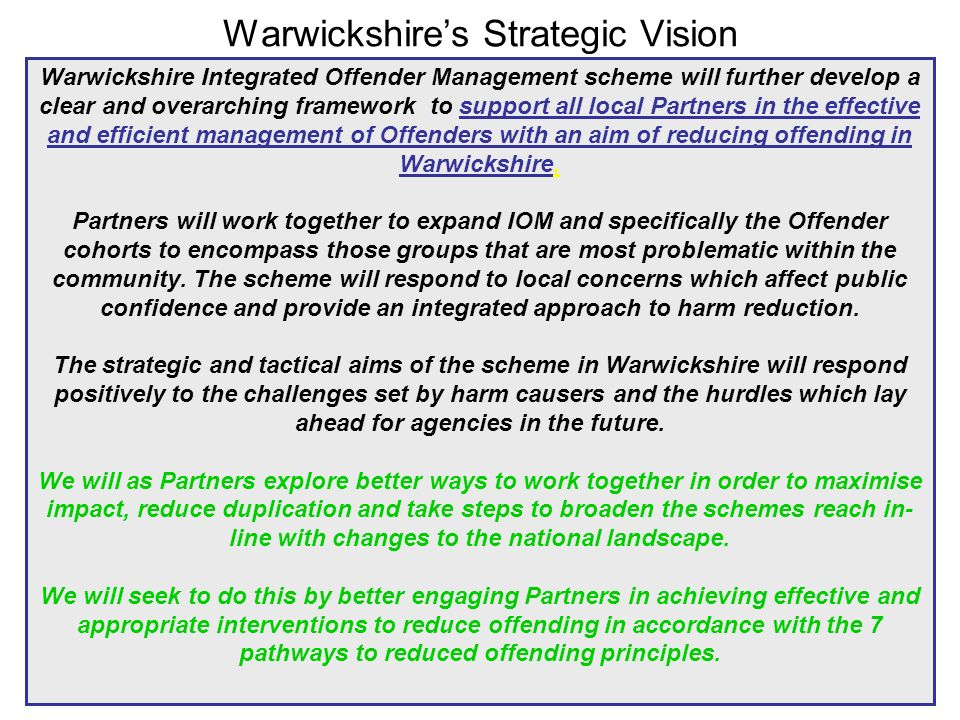 Warwickshire's Strategic Vision Warwickshire Integrated Offender Management scheme will further develop a clear and overarching framework to support all local Partners in the effective and efficient management of Offenders with an aim of reducing offending in Warwickshire.