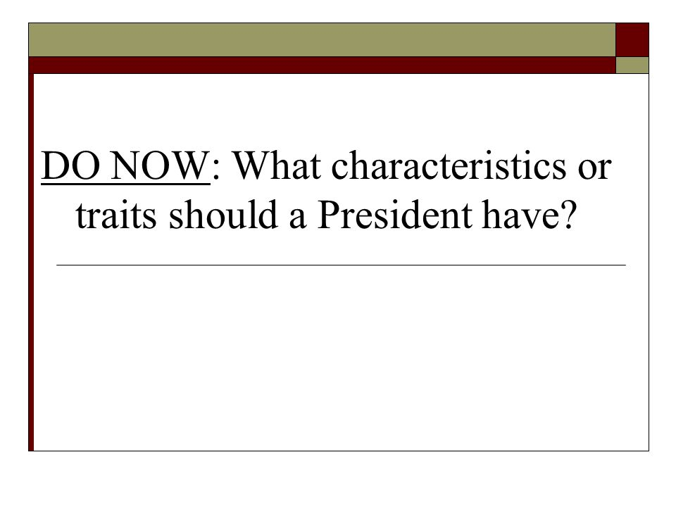 DO NOW: What characteristics or traits should a President have