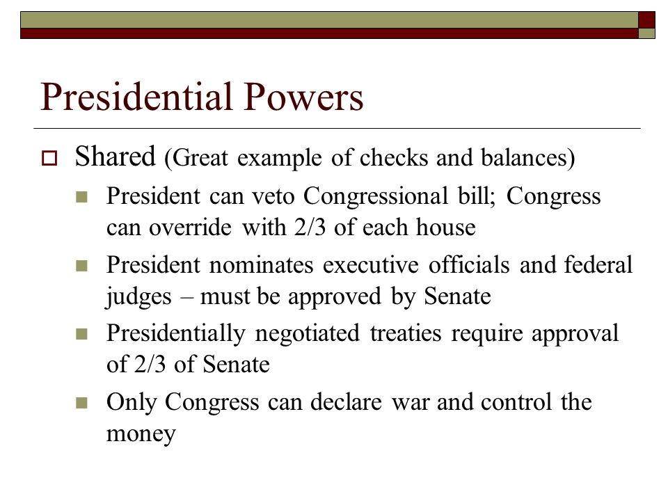 Presidential Powers  Shared (Great example of checks and balances) President can veto Congressional bill; Congress can override with 2/3 of each house President nominates executive officials and federal judges – must be approved by Senate Presidentially negotiated treaties require approval of 2/3 of Senate Only Congress can declare war and control the money