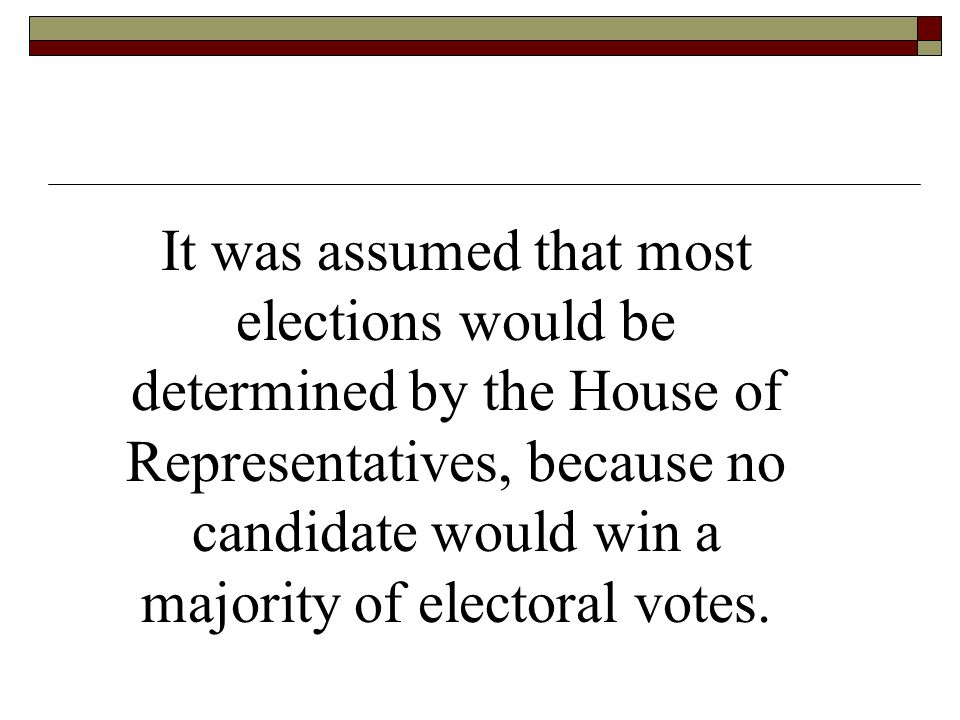 It was assumed that most elections would be determined by the House of Representatives, because no candidate would win a majority of electoral votes.