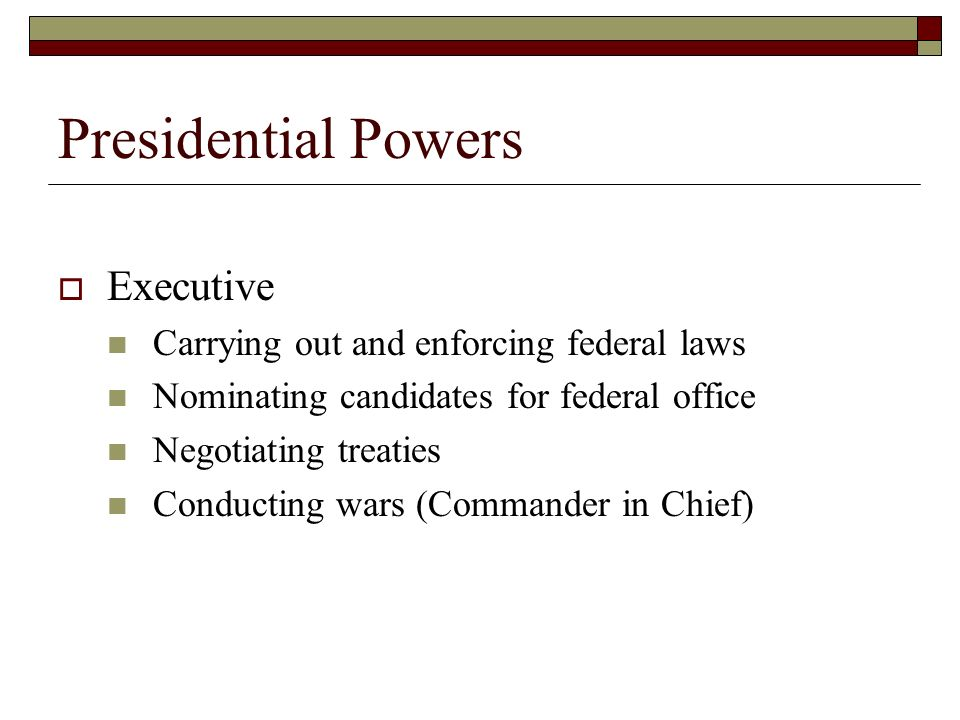 Presidential Powers  Executive Carrying out and enforcing federal laws Nominating candidates for federal office Negotiating treaties Conducting wars (Commander in Chief)