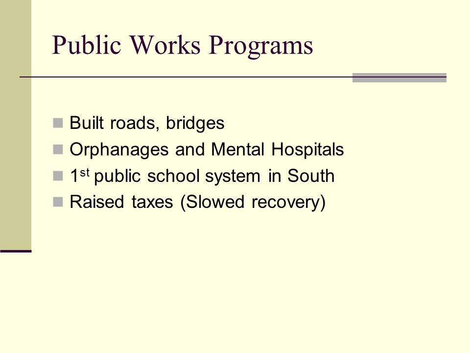 Public Works Programs Built roads, bridges Orphanages and Mental Hospitals 1 st public school system in South Raised taxes (Slowed recovery)