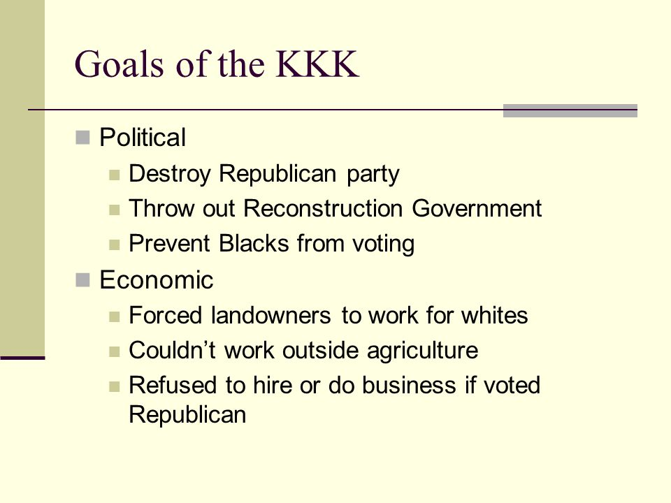 Goals of the KKK Political Destroy Republican party Throw out Reconstruction Government Prevent Blacks from voting Economic Forced landowners to work for whites Couldn't work outside agriculture Refused to hire or do business if voted Republican