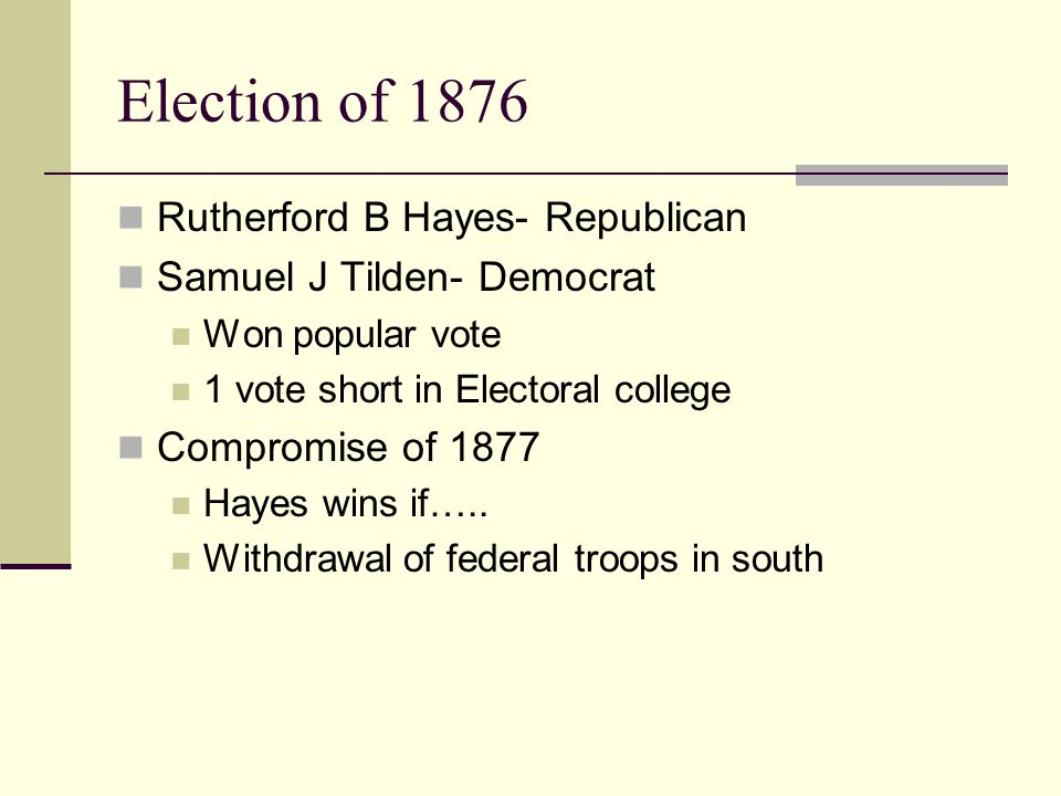 Election of 1876 Rutherford B Hayes- Republican Samuel J Tilden- Democrat Won popular vote 1 vote short in Electoral college Compromise of 1877 Hayes wins if…..