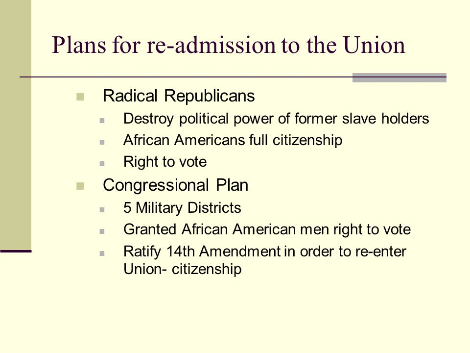 Plans for re-admission to the Union Radical Republicans Destroy political power of former slave holders African Americans full citizenship Right to vote Congressional Plan 5 Military Districts Granted African American men right to vote Ratify 14th Amendment in order to re-enter Union- citizenship