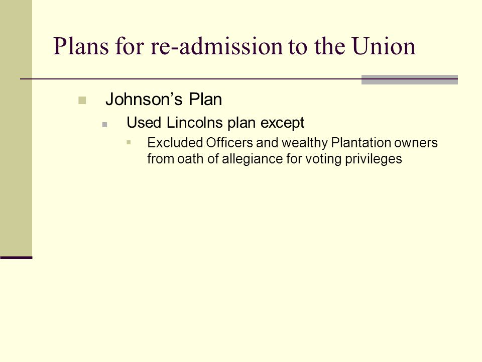Plans for re-admission to the Union Johnson's Plan Used Lincolns plan except  Excluded Officers and wealthy Plantation owners from oath of allegiance for voting privileges