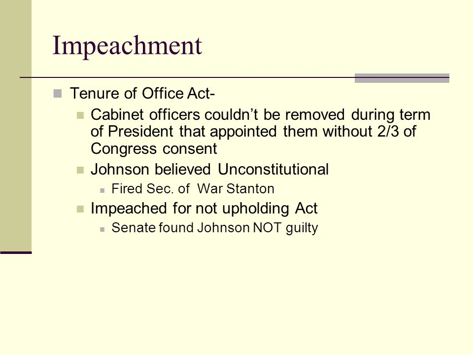 Impeachment Tenure of Office Act- Cabinet officers couldn't be removed during term of President that appointed them without 2/3 of Congress consent Johnson believed Unconstitutional Fired Sec.