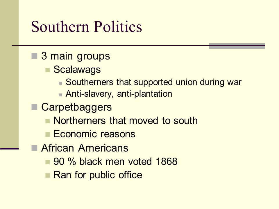 Southern Politics 3 main groups Scalawags Southerners that supported union during war Anti-slavery, anti-plantation Carpetbaggers Northerners that moved to south Economic reasons African Americans 90 % black men voted 1868 Ran for public office