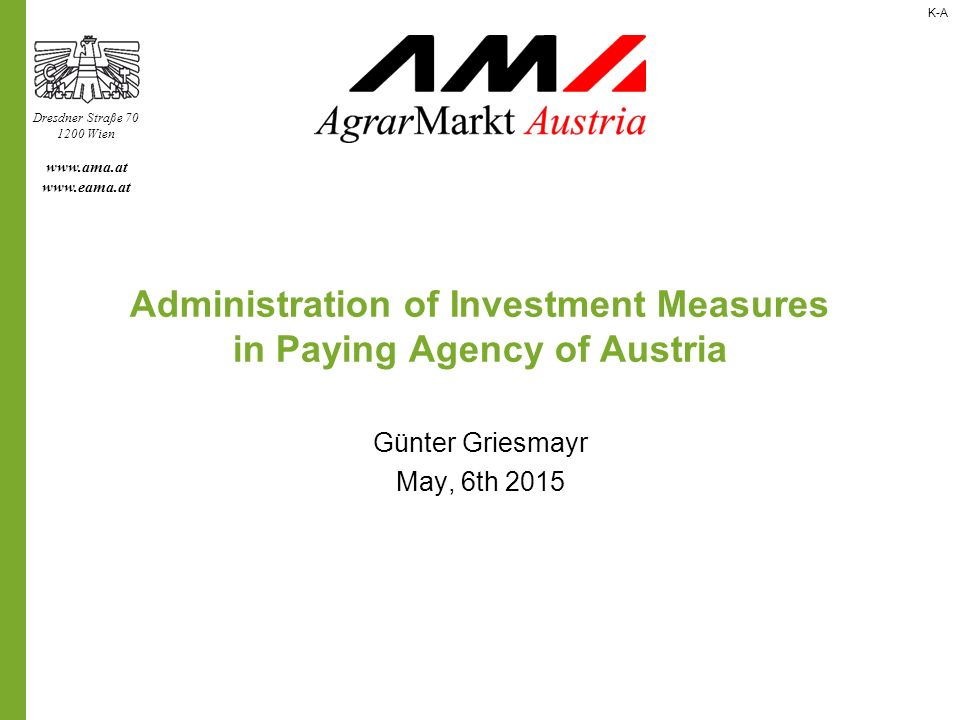 Dresdner Straße Wien     Administration of Investment Measures in Paying Agency of Austria Günter Griesmayr May, 6th 2015 K-A