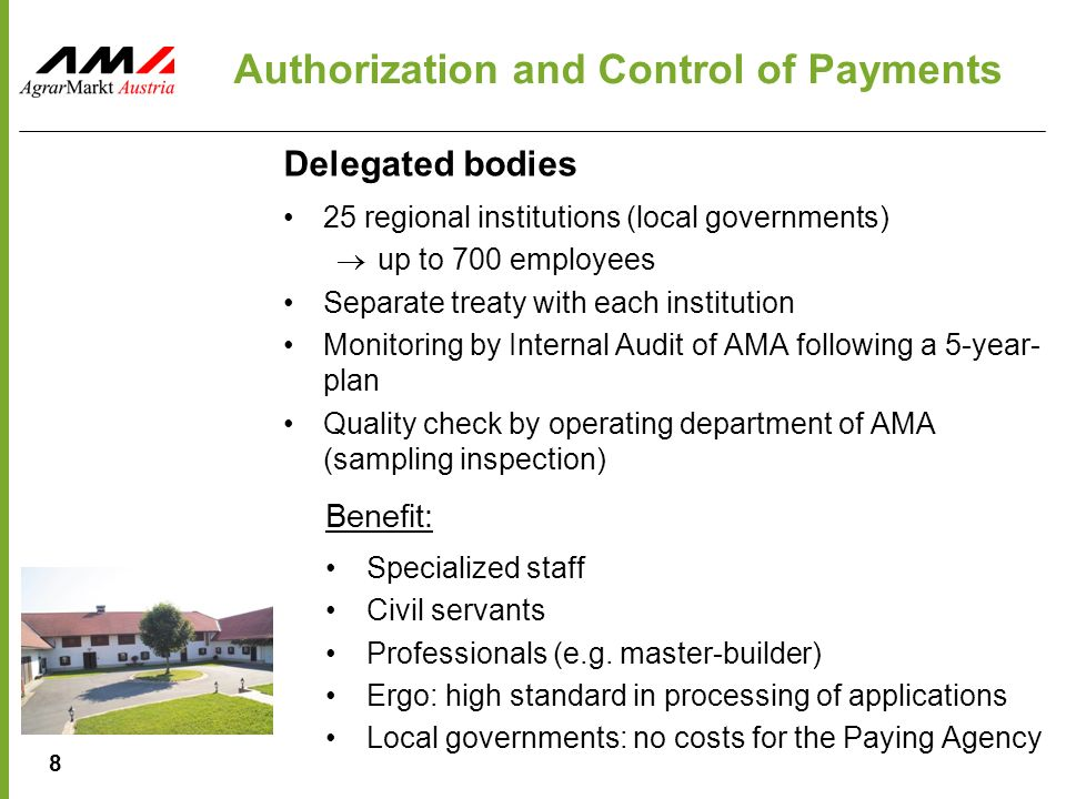 8 Authorization and Control of Payments Delegated bodies 25 regional institutions (local governments)  up to 700 employees Separate treaty with each institution Monitoring by Internal Audit of AMA following a 5-year- plan Quality check by operating department of AMA (sampling inspection) Benefit: Specialized staff Civil servants Professionals (e.g.