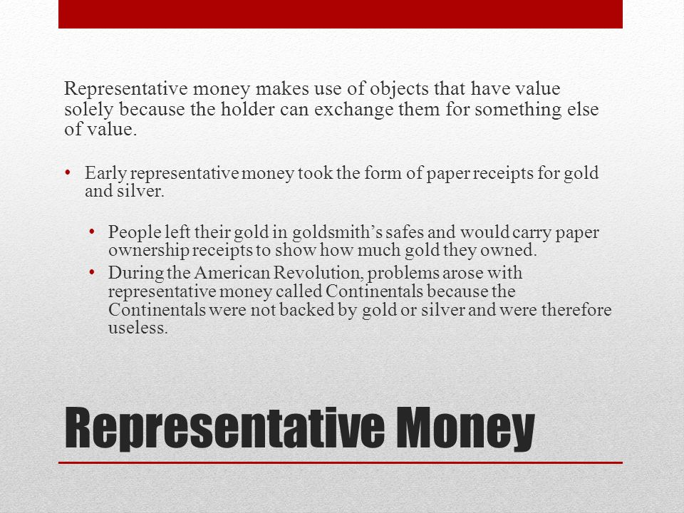 Representative Money Representative money makes use of objects that have value solely because the holder can exchange them for something else of value.
