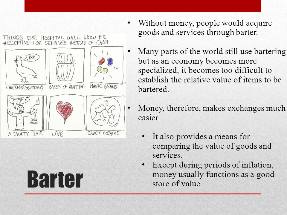 Barter Without money, people would acquire goods and services through barter.