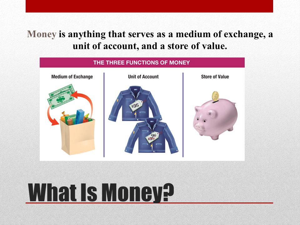 Money is anything that serves as a medium of exchange, a unit of account, and a store of value.