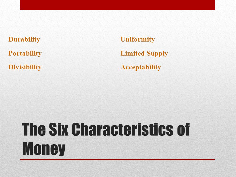 Durability Portability Divisibility Uniformity Limited Supply Acceptability The Six Characteristics of Money