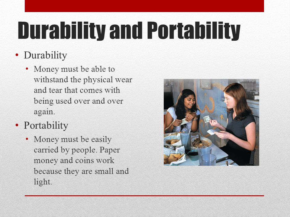 Durability and Portability Durability Money must be able to withstand the physical wear and tear that comes with being used over and over again.