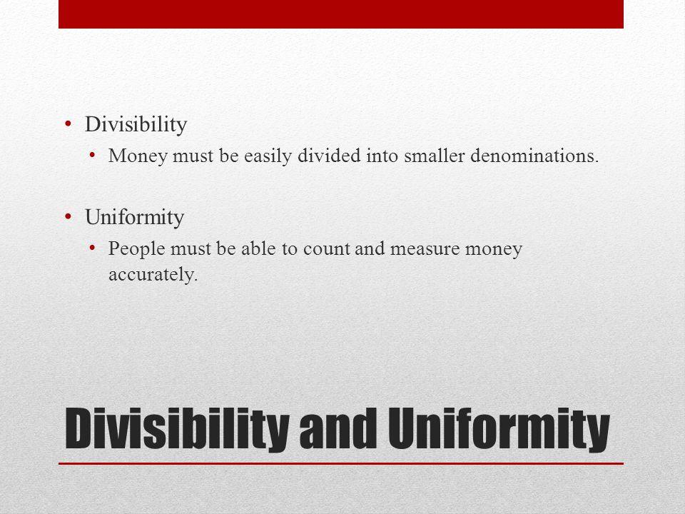 Divisibility and Uniformity Divisibility Money must be easily divided into smaller denominations.