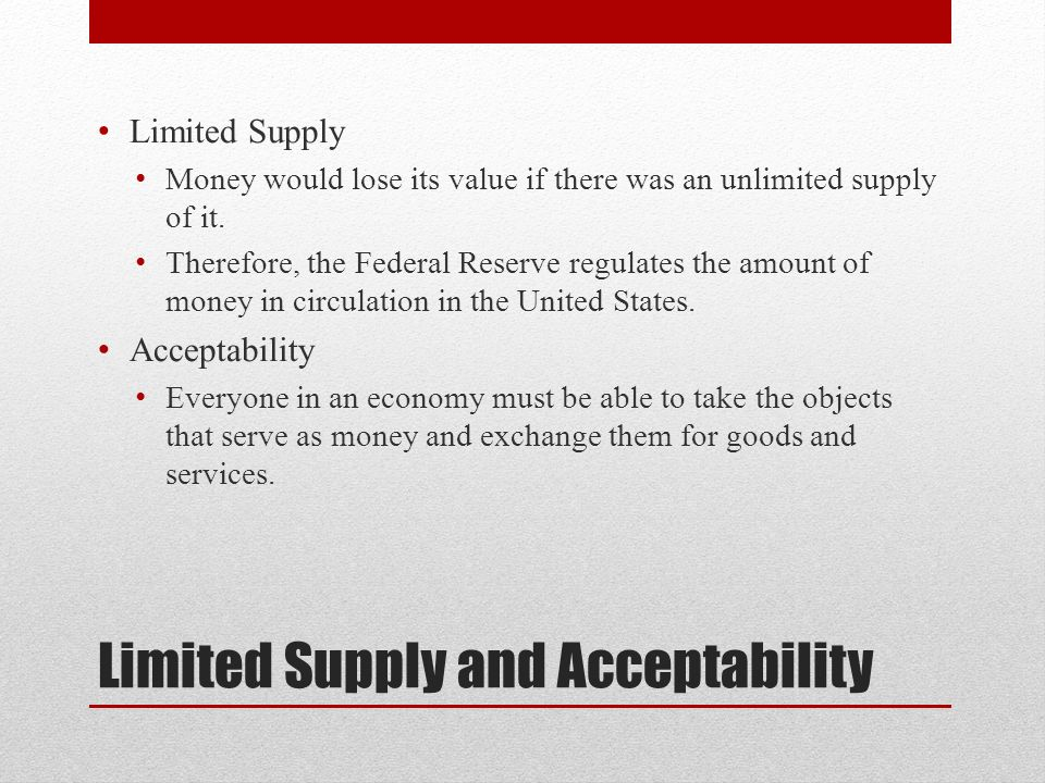 Limited Supply and Acceptability Limited Supply Money would lose its value if there was an unlimited supply of it.
