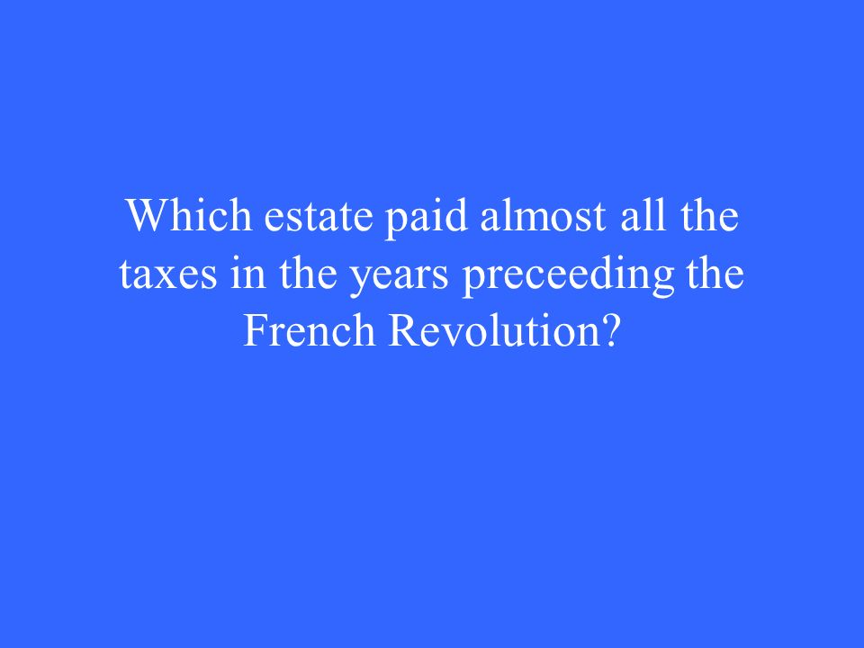 Which estate paid almost all the taxes in the years preceeding the French Revolution
