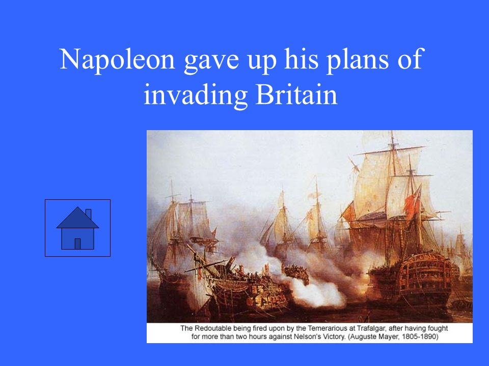 Napoleon gave up his plans of invading Britain