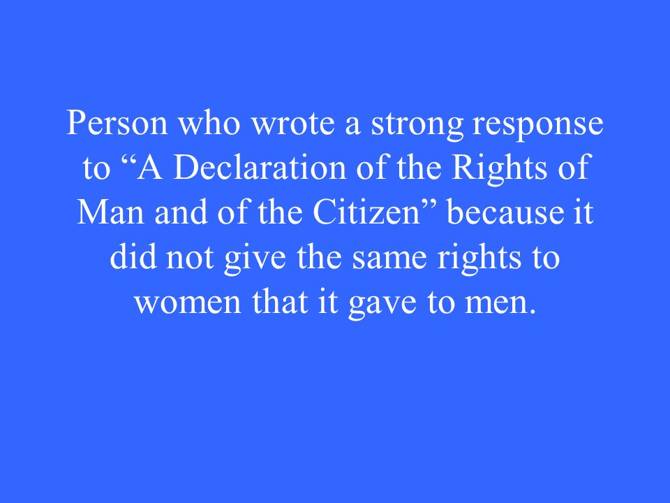 Person who wrote a strong response to A Declaration of the Rights of Man and of the Citizen because it did not give the same rights to women that it gave to men.