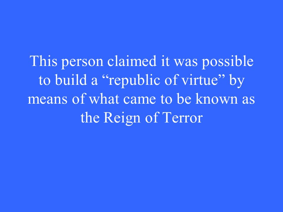 This person claimed it was possible to build a republic of virtue by means of what came to be known as the Reign of Terror
