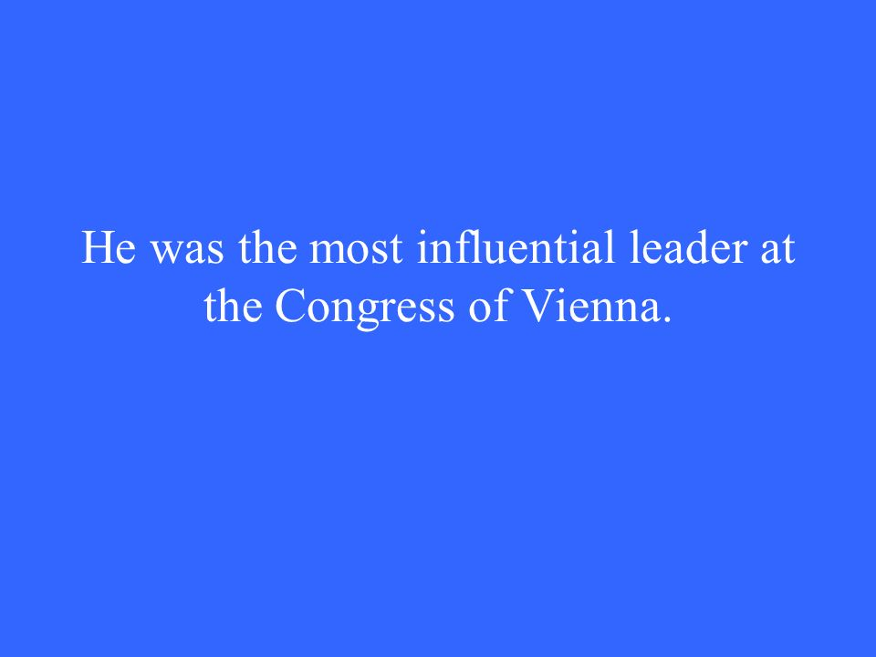 He was the most influential leader at the Congress of Vienna.
