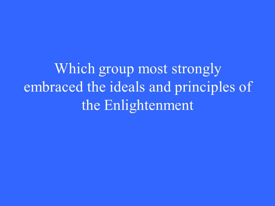 Which group most strongly embraced the ideals and principles of the Enlightenment