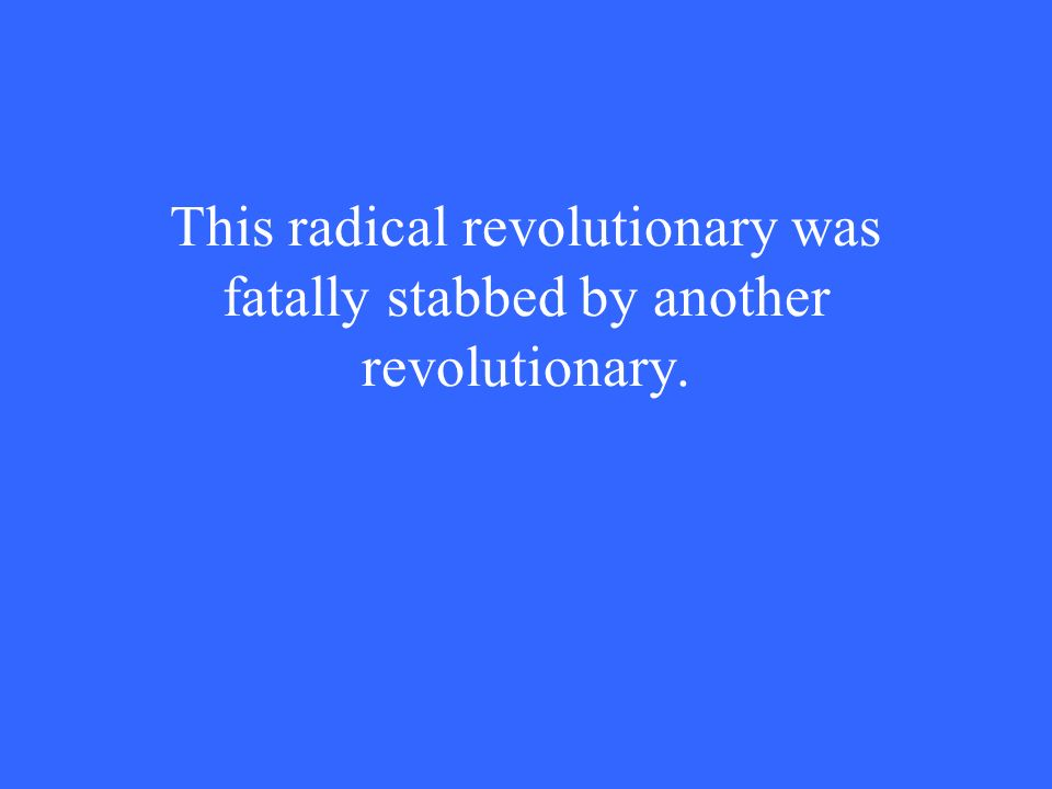 This radical revolutionary was fatally stabbed by another revolutionary.