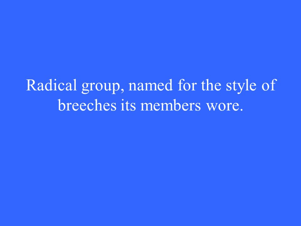 Radical group, named for the style of breeches its members wore.