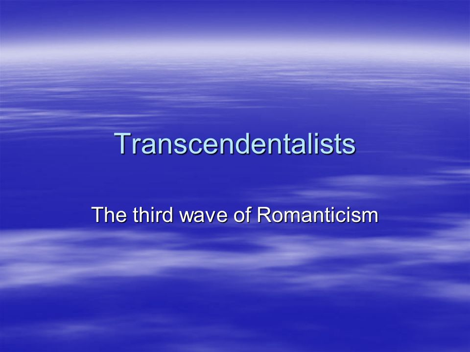 Transcendentalists The third wave of Romanticism
