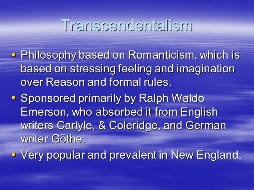 Transcendentalism  Philosophy based on Romanticism, which is based on stressing feeling and imagination over Reason and formal rules.