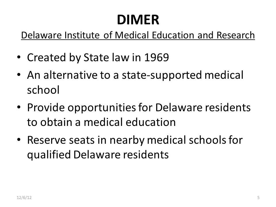 DIMER Delaware Institute of Medical Education and Research Created by State law in 1969 An alternative to a state-supported medical school Provide opportunities for Delaware residents to obtain a medical education Reserve seats in nearby medical schools for qualified Delaware residents 12/6/125