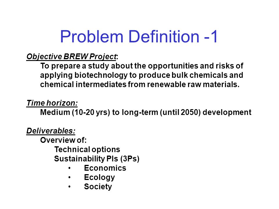 Problem Definition -1 Objective BREW Project: To prepare a study about the opportunities and risks of applying biotechnology to produce bulk chemicals and chemical intermediates from renewable raw materials.