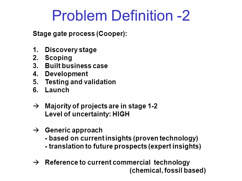 Problem Definition -2 Stage gate process (Cooper): 1.Discovery stage 2.Scoping 3.Built business case 4.Development 5.Testing and validation 6.Launch  Majority of projects are in stage 1-2 Level of uncertainty: HIGH  Generic approach - based on current insights (proven technology) - translation to future prospects (expert insights)  Reference to current commercial technology (chemical, fossil based)