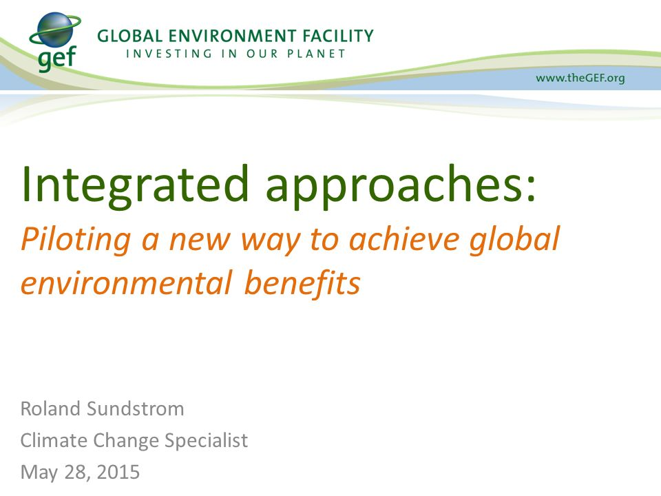 Integrated approaches: Piloting a new way to achieve global environmental benefits Roland Sundstrom Climate Change Specialist May 28, 2015