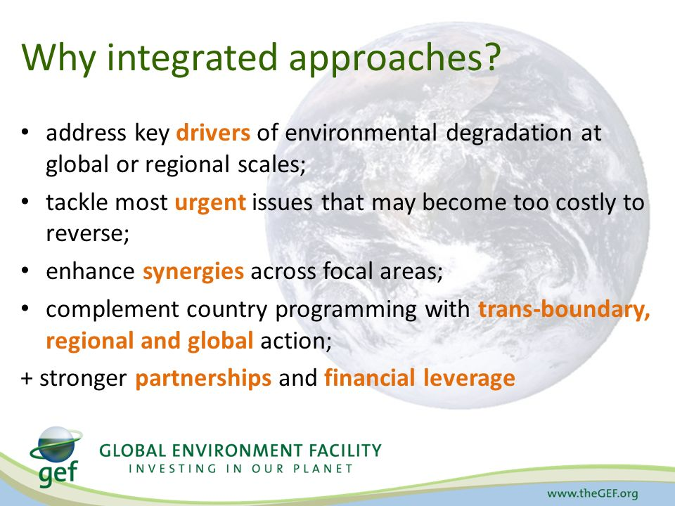 address key drivers of environmental degradation at global or regional scales; tackle most urgent issues that may become too costly to reverse; enhance synergies across focal areas; complement country programming with trans-boundary, regional and global action; + stronger partnerships and financial leverage Why integrated approaches