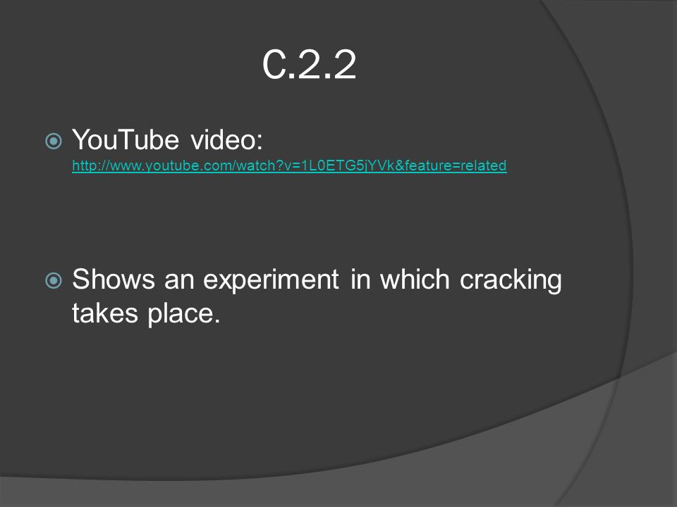 C.2.2  YouTube video:   v=1L0ETG5jYVk&feature=related   v=1L0ETG5jYVk&feature=related  Shows an experiment in which cracking takes place.