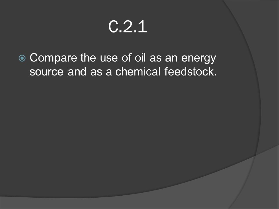 C.2.1  Compare the use of oil as an energy source and as a chemical feedstock.