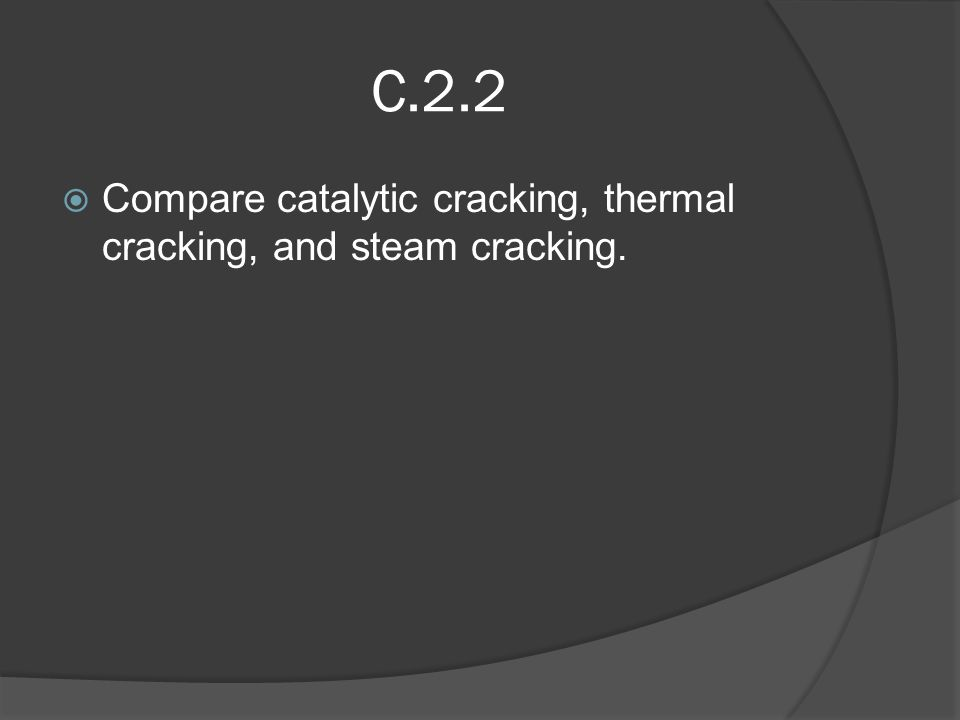 C.2.2  Compare catalytic cracking, thermal cracking, and steam cracking.
