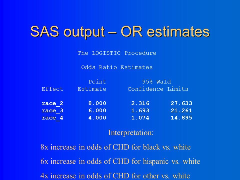 SAS OUTPUT – regression coefficients Analysis of Maximum Likelihood Estimates Standard Wald Parameter DF Estimate Error Chi-Square Pr > ChiSq Intercept 1 -1.3863 0.5000 7.6871 0.0056 race_2 1 2.0794 0.6325 10.8100 0.0010 race_3 1 1.7917 0.6455 7.7048 0.0055 race_4 1 1.3863 0.6708 4.2706 0.0388