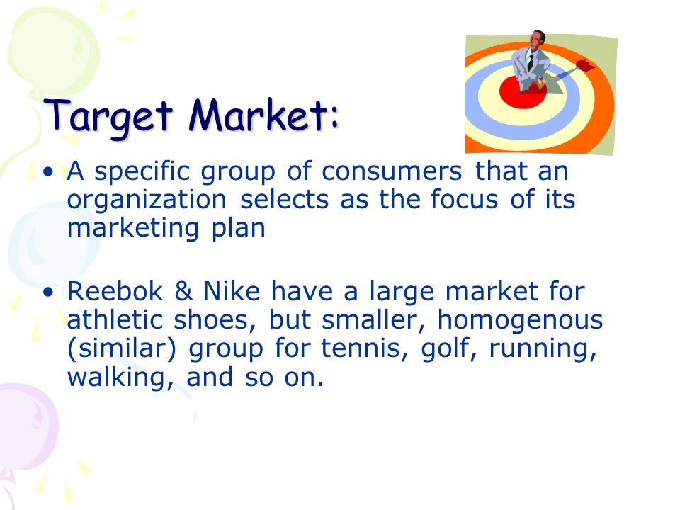 Target Market: A specific group of consumers that an organization selects as the focus of its marketing plan Reebok & Nike have a large market for athletic shoes, but smaller, homogenous (similar) group for tennis, golf, running, walking, and so on.